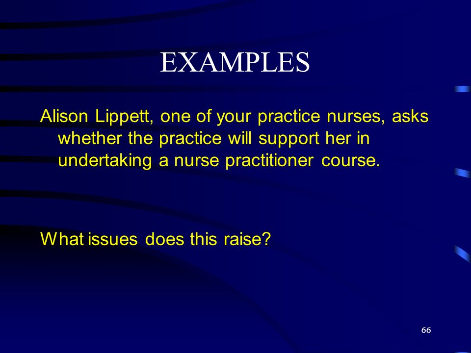 EXAMPLES Alison Lippett, one of your practice nurses, asks whether the practice will support her in undertaking a nurse practitioner course.