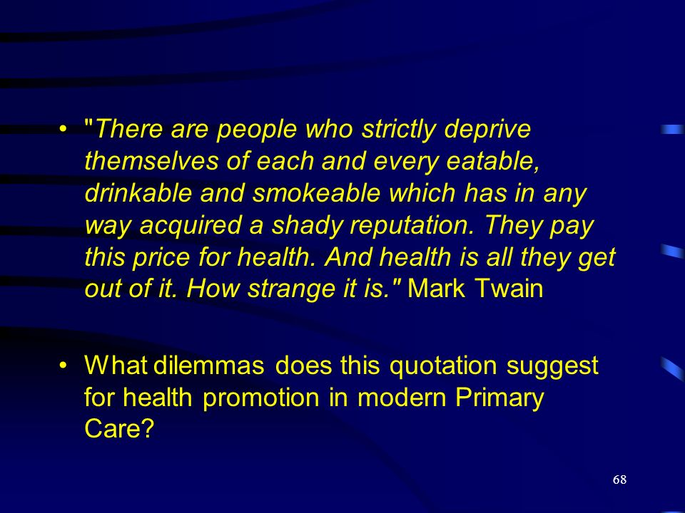 There are people who strictly deprive themselves of each and every eatable, drinkable and smokeable which has in any way acquired a shady reputation. They pay this price for health. And health is all they get out of it. How strange it is. Mark Twain