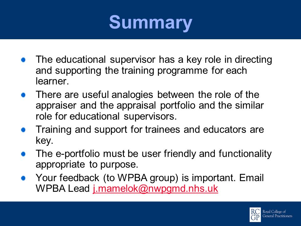 Summary The educational supervisor has a key role in directing and supporting the training programme for each learner.