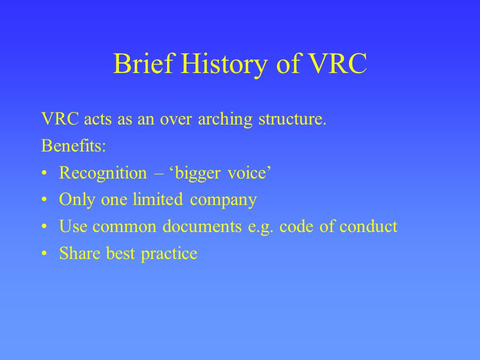 Brief History of VRC VRC acts as an over arching structure. Benefits: