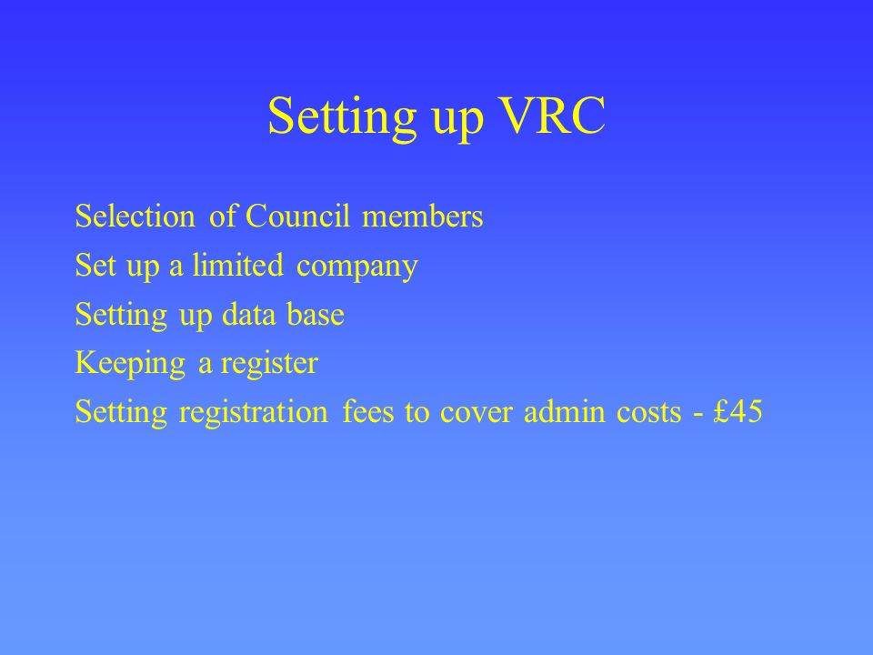 Setting up VRC Selection of Council members Set up a limited company
