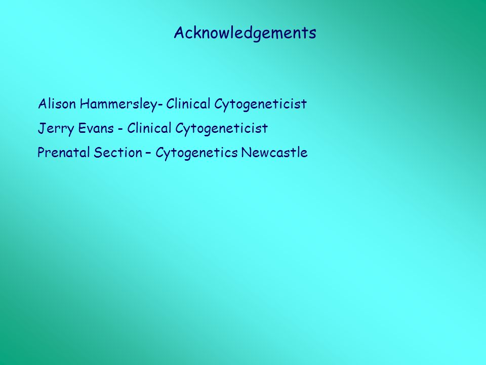 Acknowledgements Alison Hammersley- Clinical Cytogeneticist