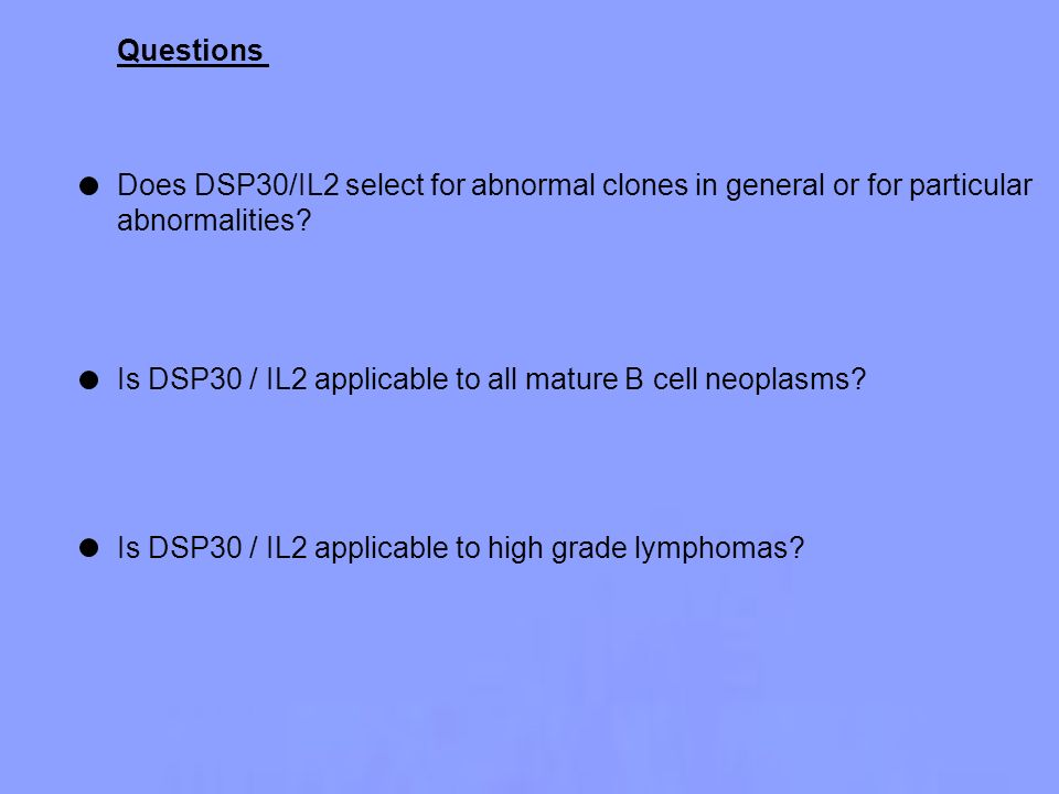 Questions Does DSP30/IL2 select for abnormal clones in general or for particular. abnormalities