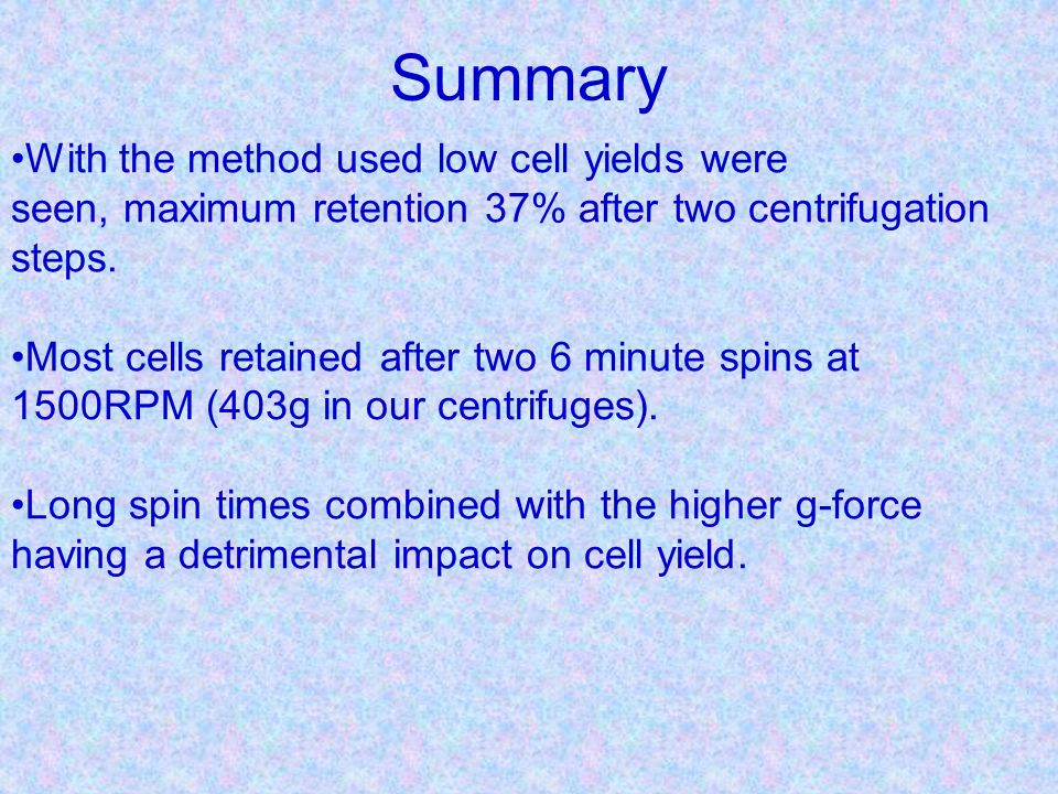 Summary With the method used low cell yields were seen, maximum retention 37% after two centrifugation steps.