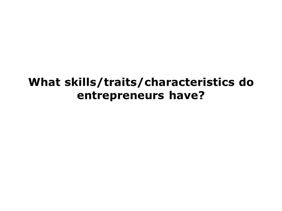 What skills/traits/characteristics do entrepreneurs have