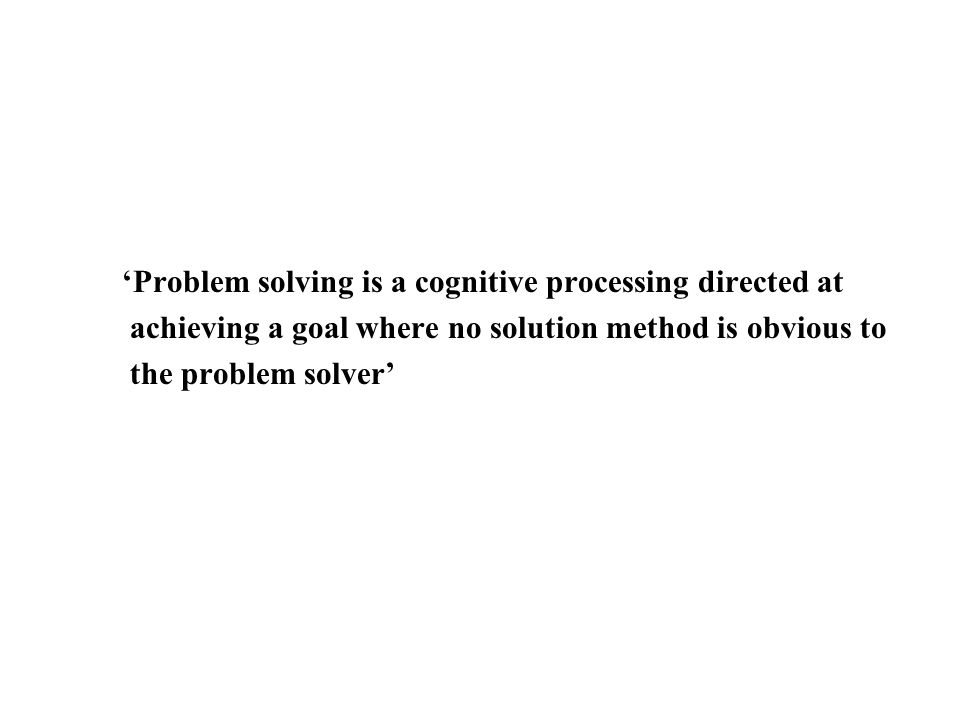 'Problem solving is a cognitive processing directed at