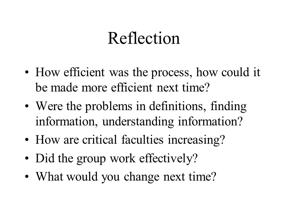 Reflection How efficient was the process, how could it be made more efficient next time