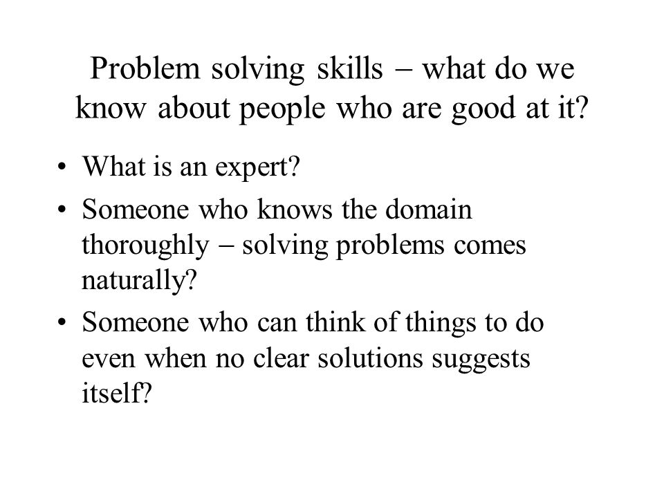 Problem solving skills - what do we know about people who are good at it