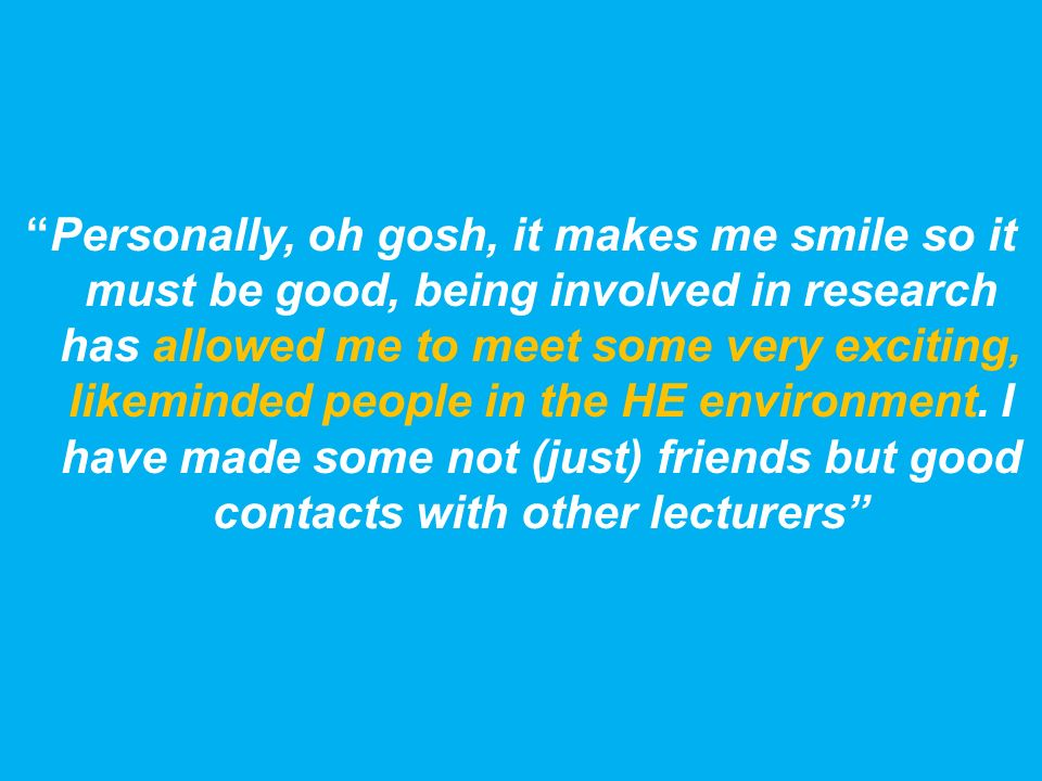 Personally, oh gosh, it makes me smile so it must be good, being involved in research has allowed me to meet some very exciting, likeminded people in the HE environment.