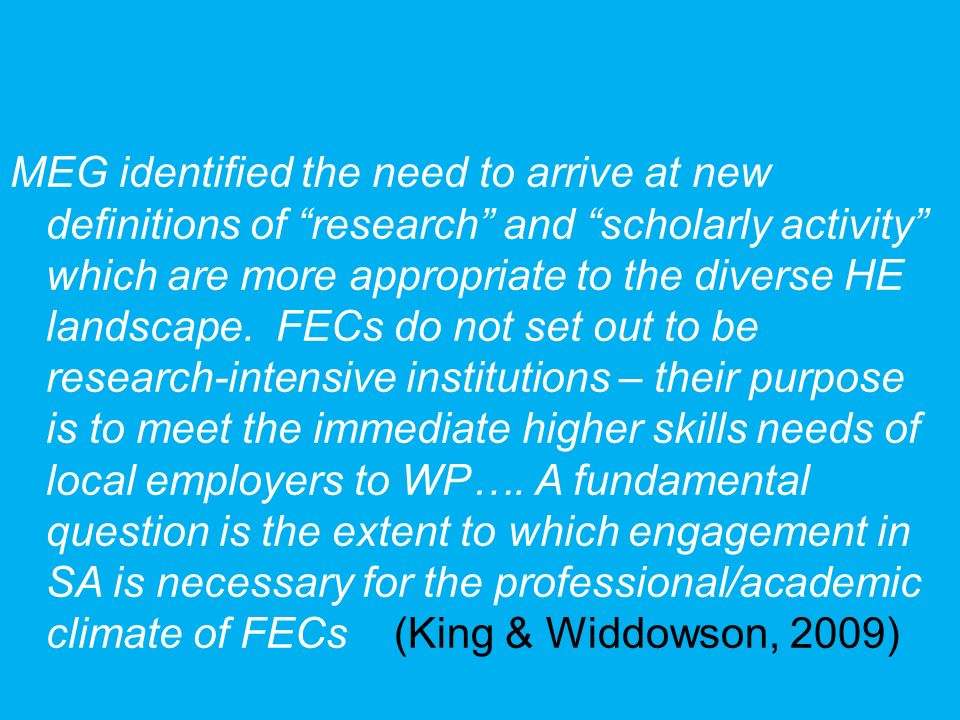 MEG identified the need to arrive at new definitions of research and scholarly activity which are more appropriate to the diverse HE landscape. FECs do not set out to be research-intensive institutions – their purpose is to meet the immediate higher skills needs of local employers to WP….