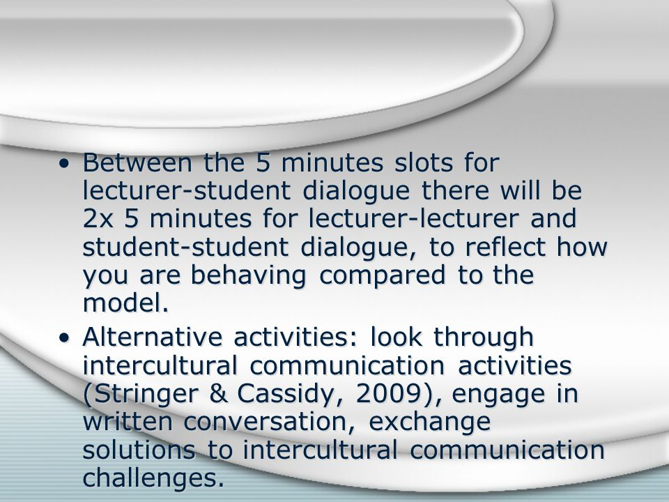 Between the 5 minutes slots for lecturer-student dialogue there will be 2x 5 minutes for lecturer-lecturer and student-student dialogue, to reflect how you are behaving compared to the model.