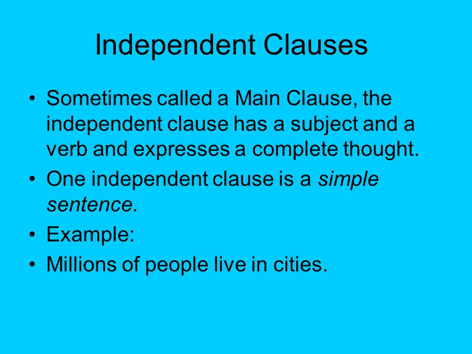 Independent Clauses Sometimes called a Main Clause, the independent clause has a subject and a verb and expresses a complete thought.