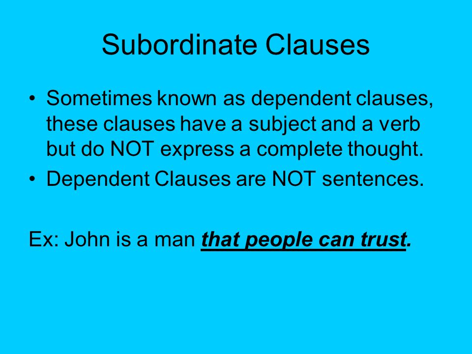 Subordinate Clauses Sometimes known as dependent clauses, these clauses have a subject and a verb but do NOT express a complete thought.