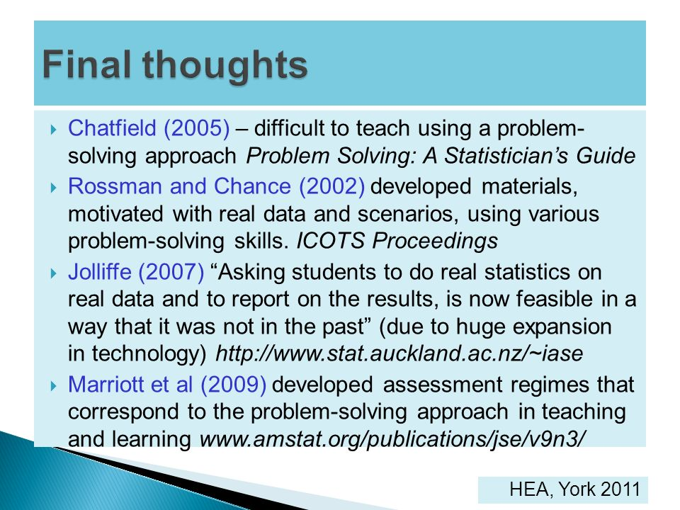 Final thoughts Chatfield (2005) – difficult to teach using a problem- solving approach Problem Solving: A Statistician's Guide.