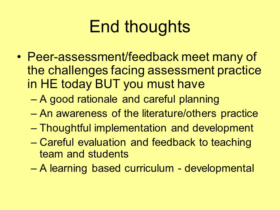 End thoughts Peer-assessment/feedback meet many of the challenges facing assessment practice in HE today BUT you must have.
