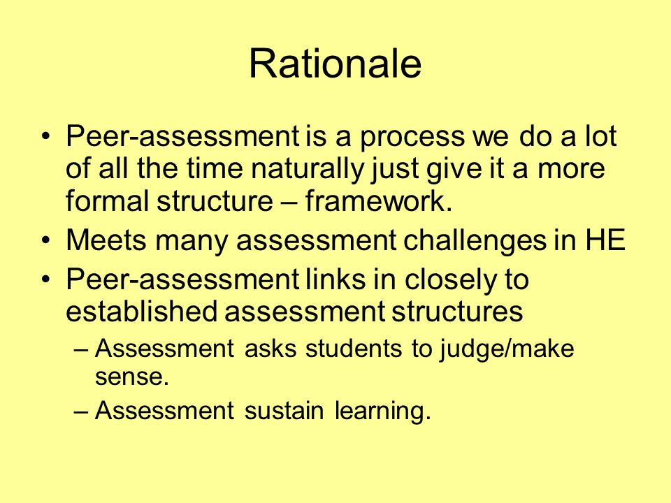 Rationale Peer-assessment is a process we do a lot of all the time naturally just give it a more formal structure – framework.