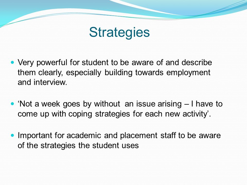Strategies Very powerful for student to be aware of and describe them clearly, especially building towards employment and interview.
