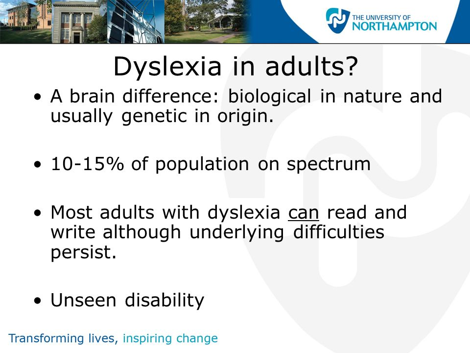 Dyslexia in adults A brain difference: biological in nature and usually genetic in origin. 10-15% of population on spectrum.