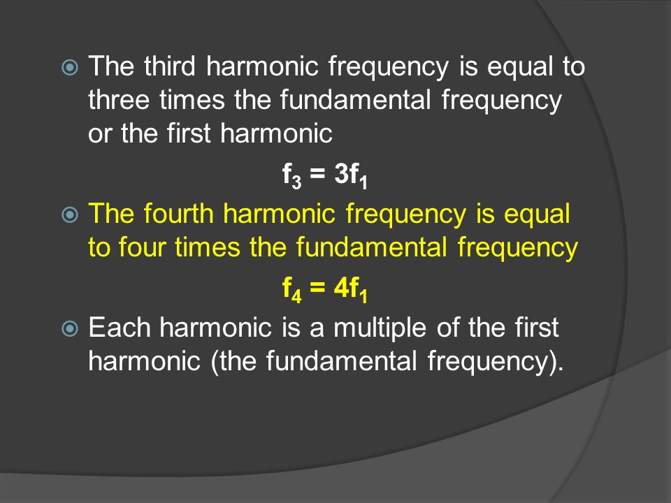The third harmonic frequency is equal to three times the fundamental frequency or the first harmonic