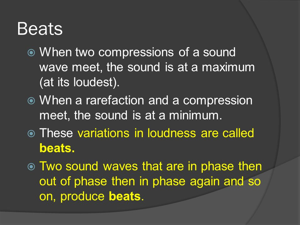 Beats When two compressions of a sound wave meet, the sound is at a maximum (at its loudest).