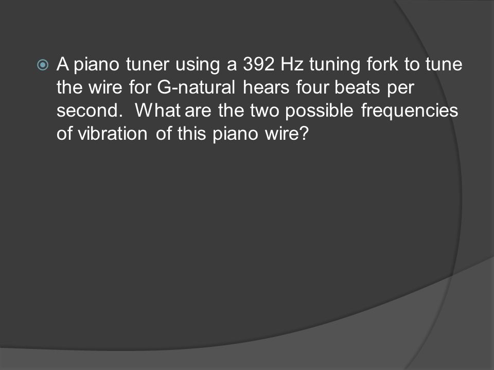 A piano tuner using a 392 Hz tuning fork to tune the wire for G-natural hears four beats per second.