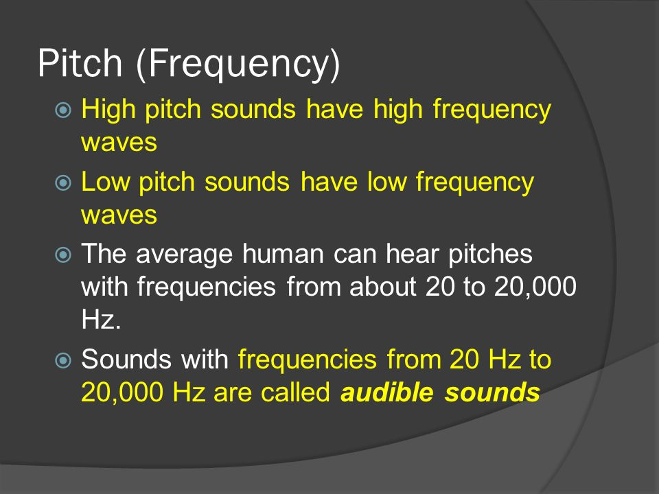 Pitch (Frequency) High pitch sounds have high frequency waves