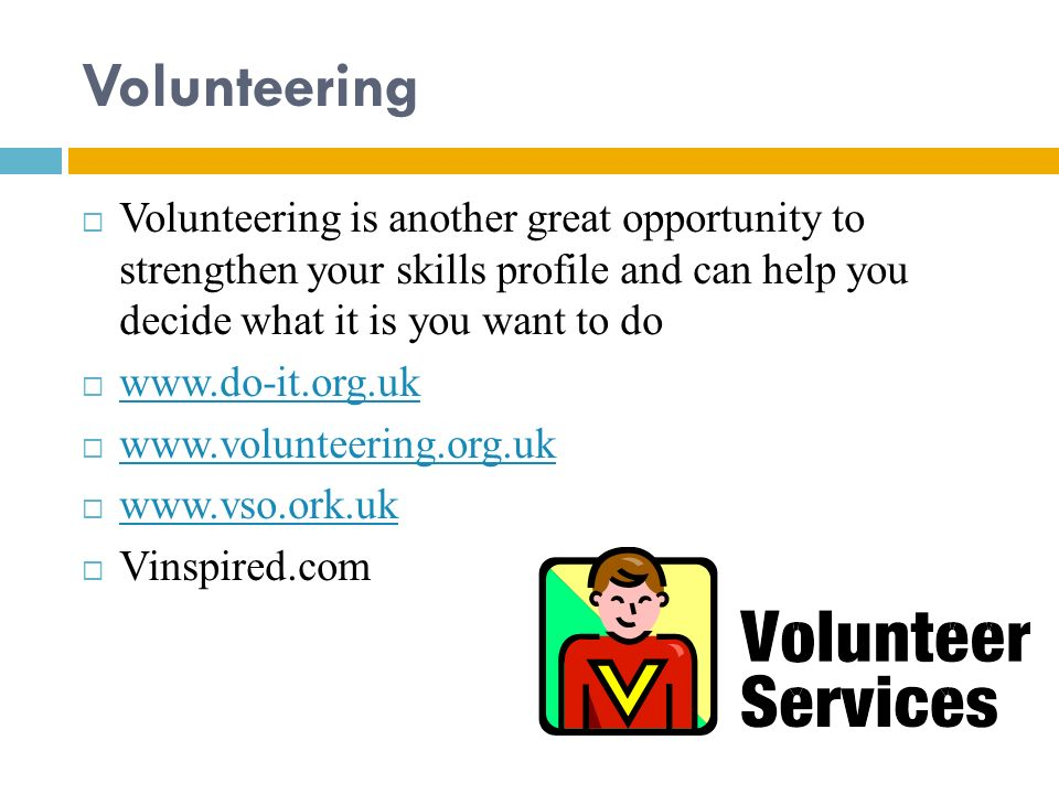 Volunteering Volunteering is another great opportunity to strengthen your skills profile and can help you decide what it is you want to do.