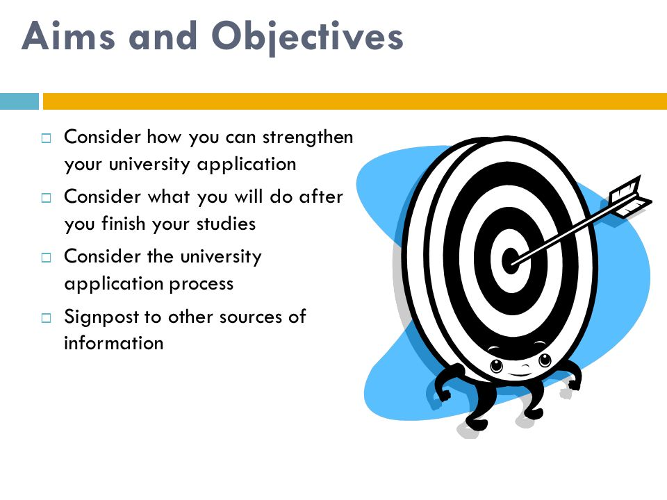 Aims and Objectives Consider how you can strengthen your university application. Consider what you will do after you finish your studies.