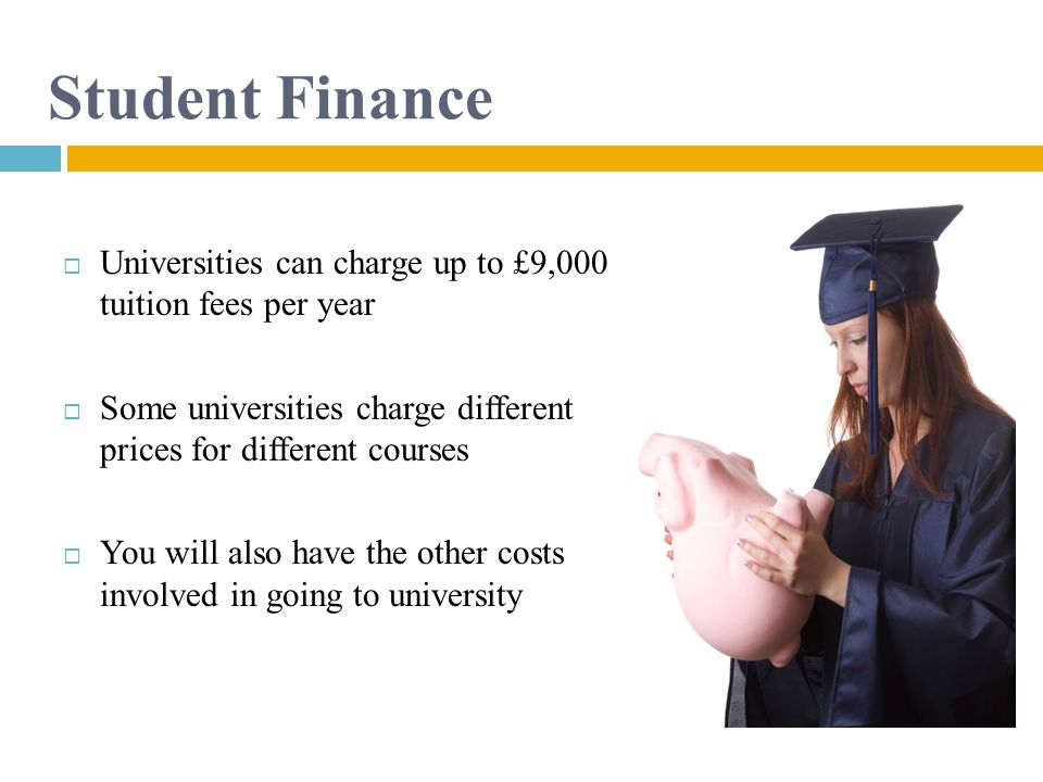 Student Finance Universities can charge up to £9,000 tuition fees per year. Some universities charge different prices for different courses.