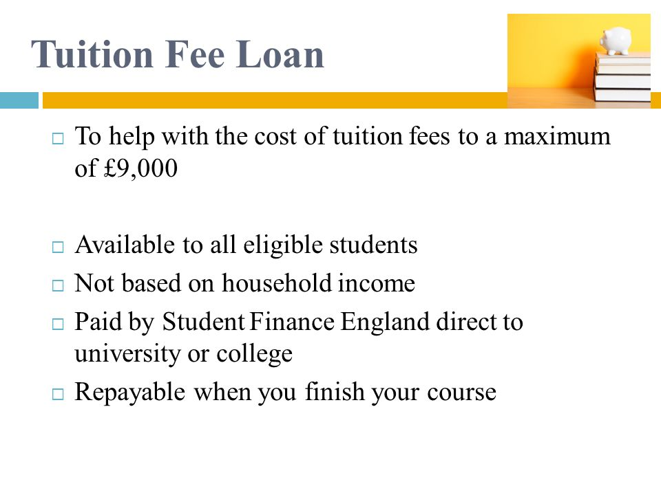 Tuition Fee Loan To help with the cost of tuition fees to a maximum of £9,000. Available to all eligible students.
