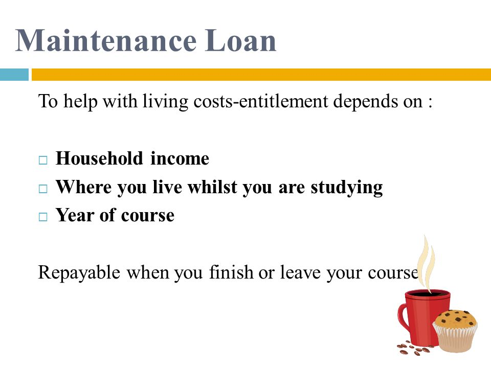 Maintenance Loan To help with living costs-entitlement depends on :