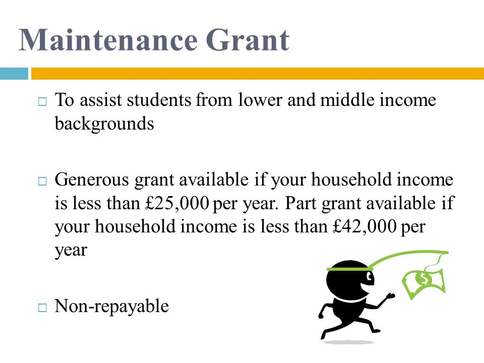 Maintenance Grant To assist students from lower and middle income backgrounds.