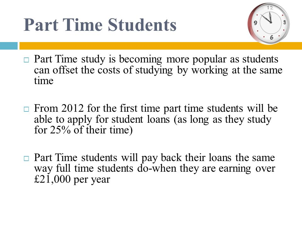 Part Time Students Part Time study is becoming more popular as students can offset the costs of studying by working at the same time.