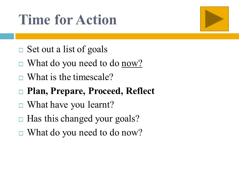 Time for Action Set out a list of goals What do you need to do now