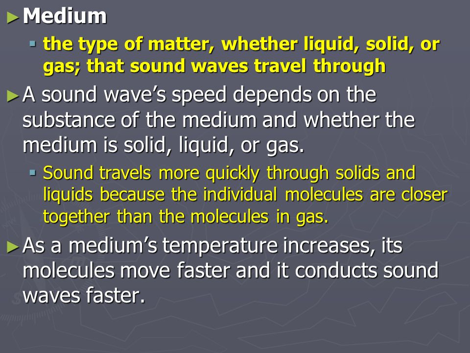 Medium the type of matter, whether liquid, solid, or gas; that sound waves travel through.