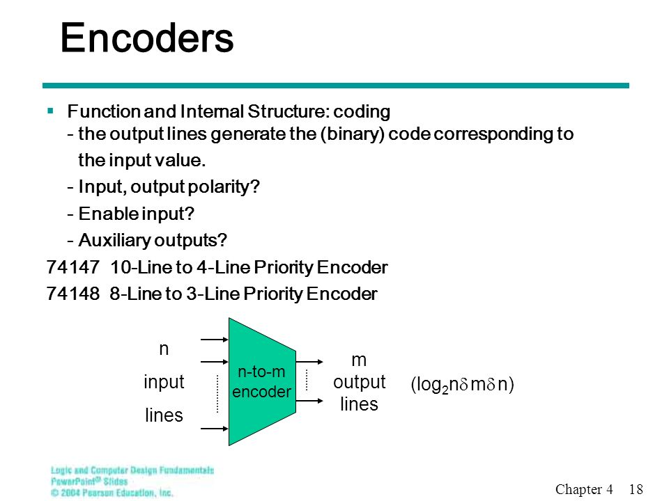 encoder and input lines Then a binary encoder has fewer output bits than the input code we will look at complementary function of the encoder called a decoder which convert an n-bit input code to one of its 2n output lines.