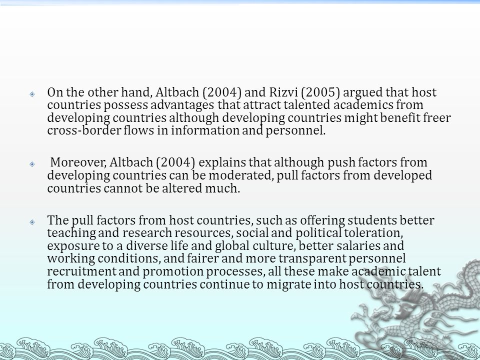 On the other hand, Altbach (2004) and Rizvi (2005) argued that host countries possess advantages that attract talented academics from developing countries although developing countries might benefit freer cross-border flows in information and personnel.