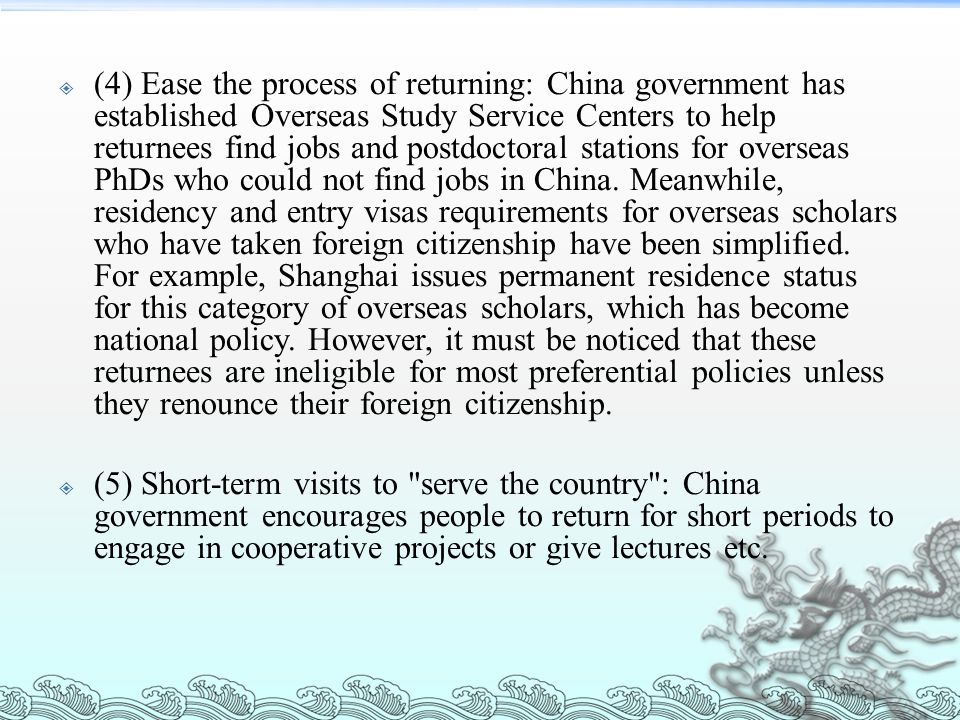 (4) Ease the process of returning: China government has established Overseas Study Service Centers to help returnees find jobs and postdoctoral stations for overseas PhDs who could not find jobs in China. Meanwhile, residency and entry visas requirements for overseas scholars who have taken foreign citizenship have been simplified. For example, Shanghai issues permanent residence status for this category of overseas scholars, which has become national policy. However, it must be noticed that these returnees are ineligible for most preferential policies unless they renounce their foreign citizenship.