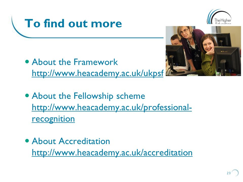 To find out more About the Framework http://www.heacademy.ac.uk/ukpsf
