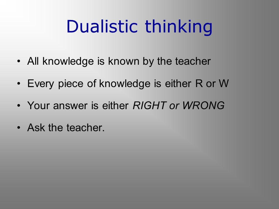 Dualistic thinking All knowledge is known by the teacher