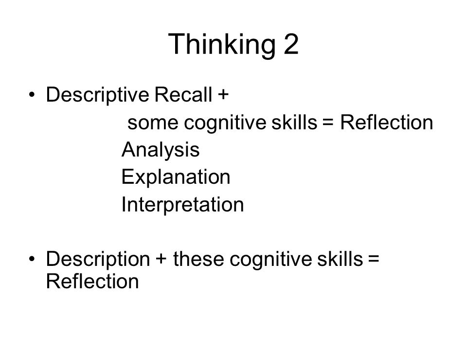 Thinking 2 Descriptive Recall + some cognitive skills = Reflection