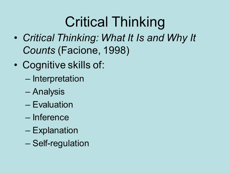 Critical Thinking Critical Thinking: What It Is and Why It Counts (Facione, 1998) Cognitive skills of: