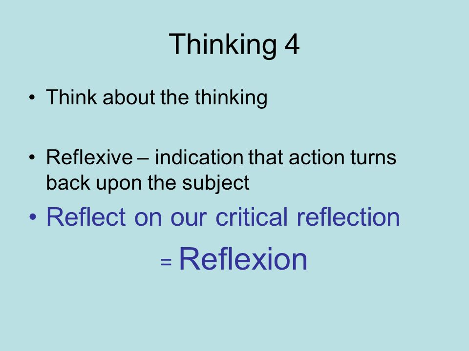 Thinking 4 Reflect on our critical reflection Think about the thinking