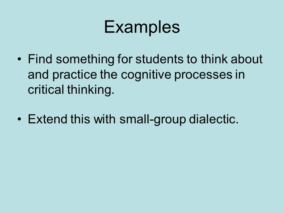 Examples Find something for students to think about and practice the cognitive processes in critical thinking.
