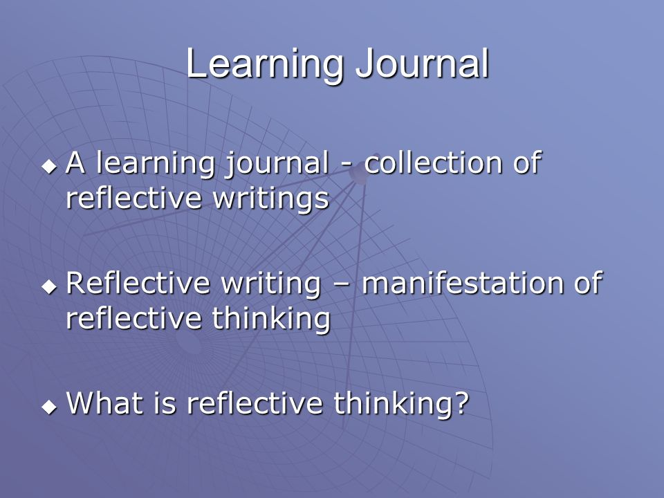 Learning Journal A learning journal - collection of reflective writings. Reflective writing – manifestation of reflective thinking.