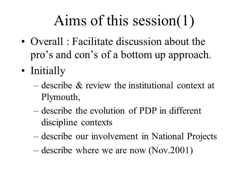 Aims of this session(1) Overall : Facilitate discussion about the pro's and con's of a bottom up approach.