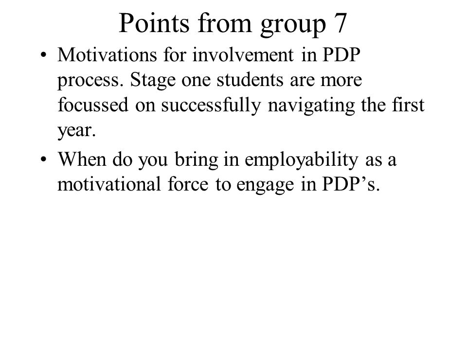 Points from group 7 Motivations for involvement in PDP process. Stage one students are more focussed on successfully navigating the first year.