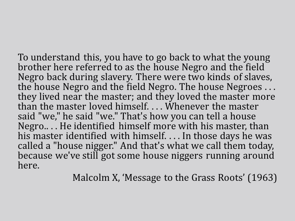 To understand this, you have to go back to what the young brother here referred to as the house Negro and the field Negro back during slavery.