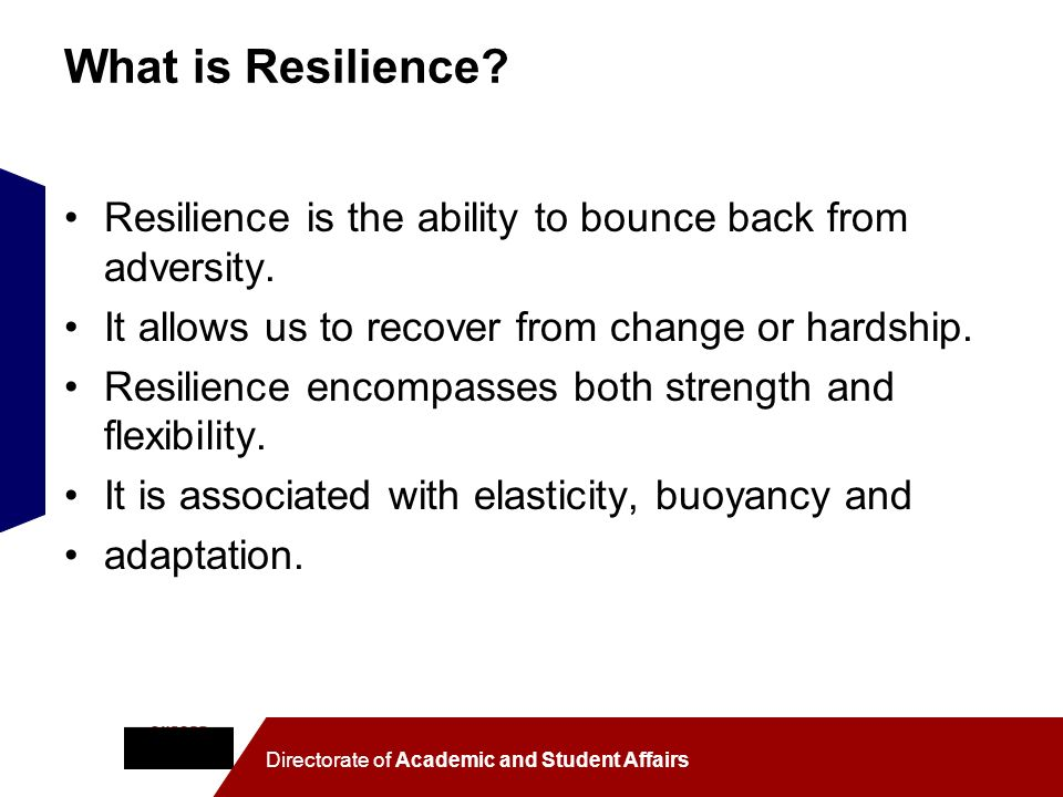 What is Resilience Resilience is the ability to bounce back from adversity. It allows us to recover from change or hardship.