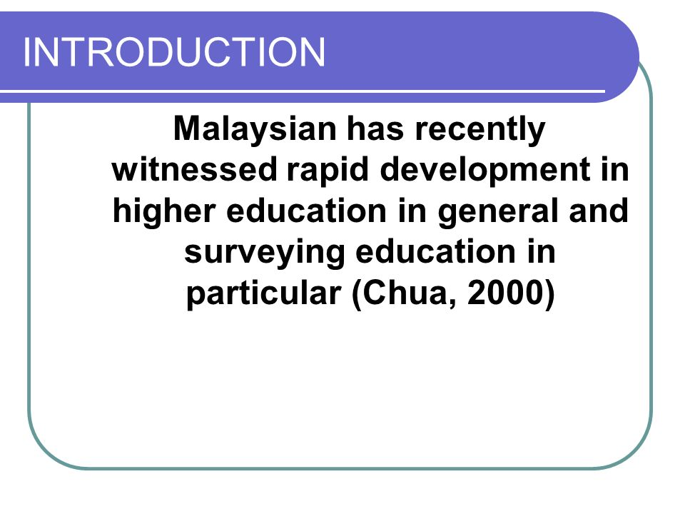 INTRODUCTION Malaysian has recently witnessed rapid development in higher education in general and surveying education in particular (Chua, 2000)